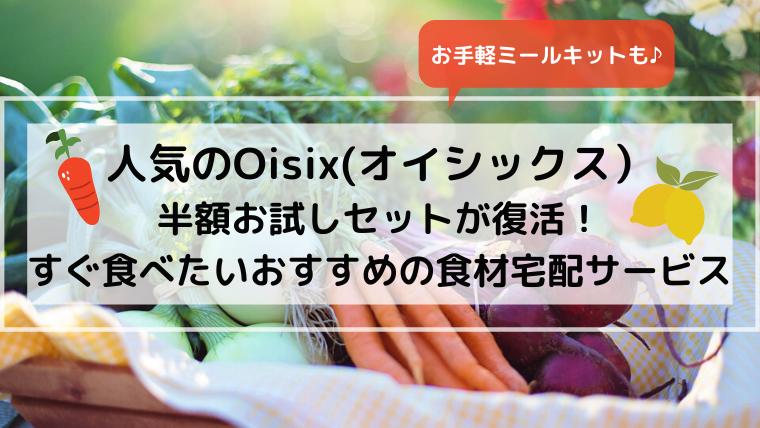 人気のOisix(オイシックス)半額お試しセットが復活!すぐ食べたい おすすめの食材宅配サービス